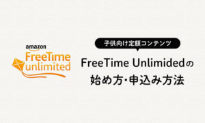 Amazon FreeTime Unlimitedの始め方・申込み方法・手順